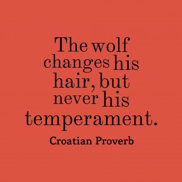 Croatian Wisdom 's quote about character, temperament. The wolf changes his hair,…