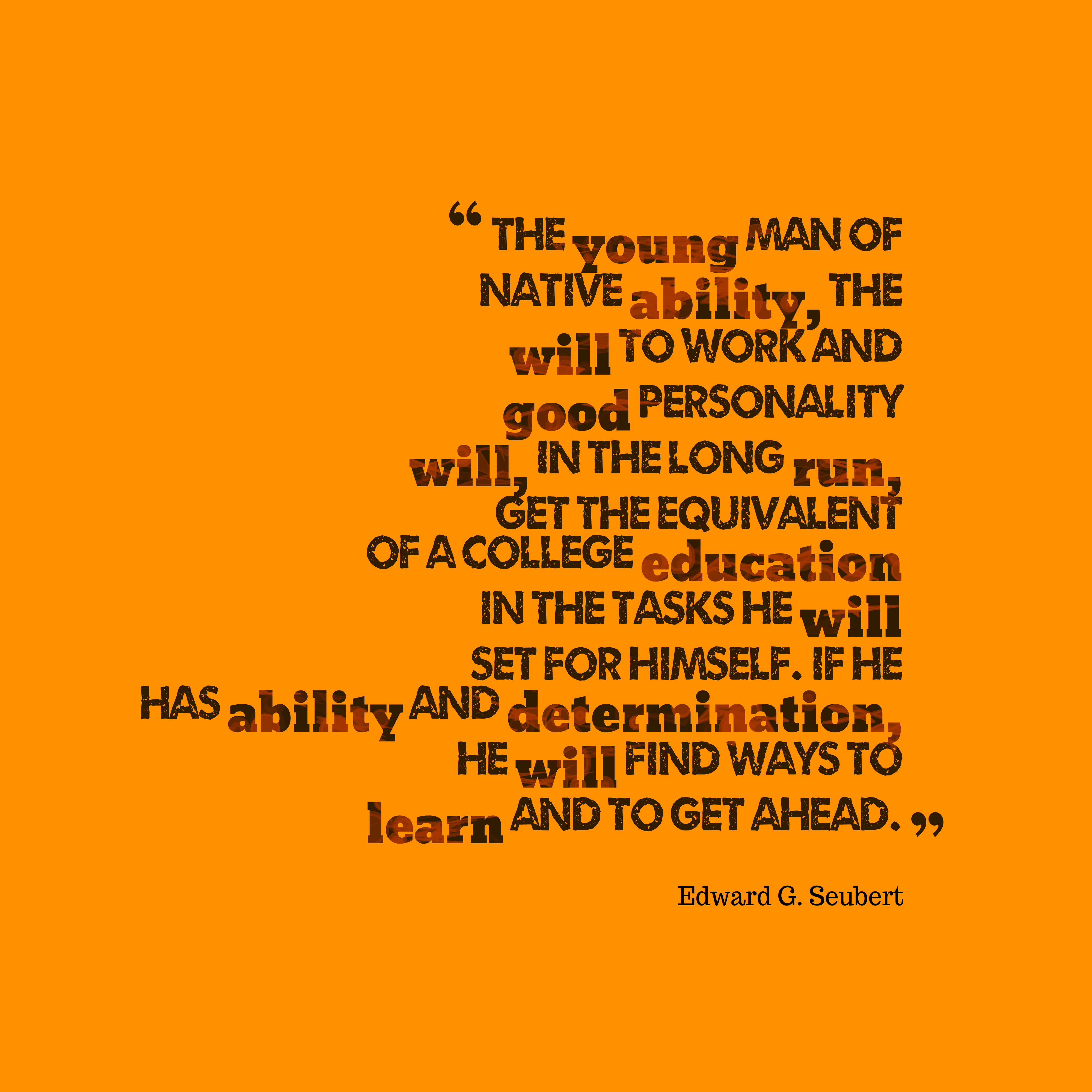 Quotes image of The young man of native ability, the will to work and good personality will, in the long run, get the equivalent of a college education in the tasks he will set for himself. If he has ability and determination, he will find ways to learn and to get ahead.