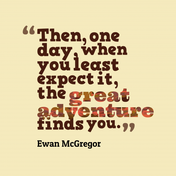Ewan McGregor 's quote about Adventure. Then, one day, when you…