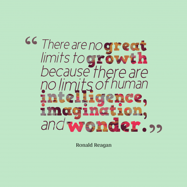 Ronald Reagan 's quote about growth,limits. There are no great limits…
