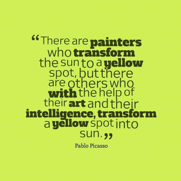 Pablo Picasso 's quote about . There are painters who transform…
