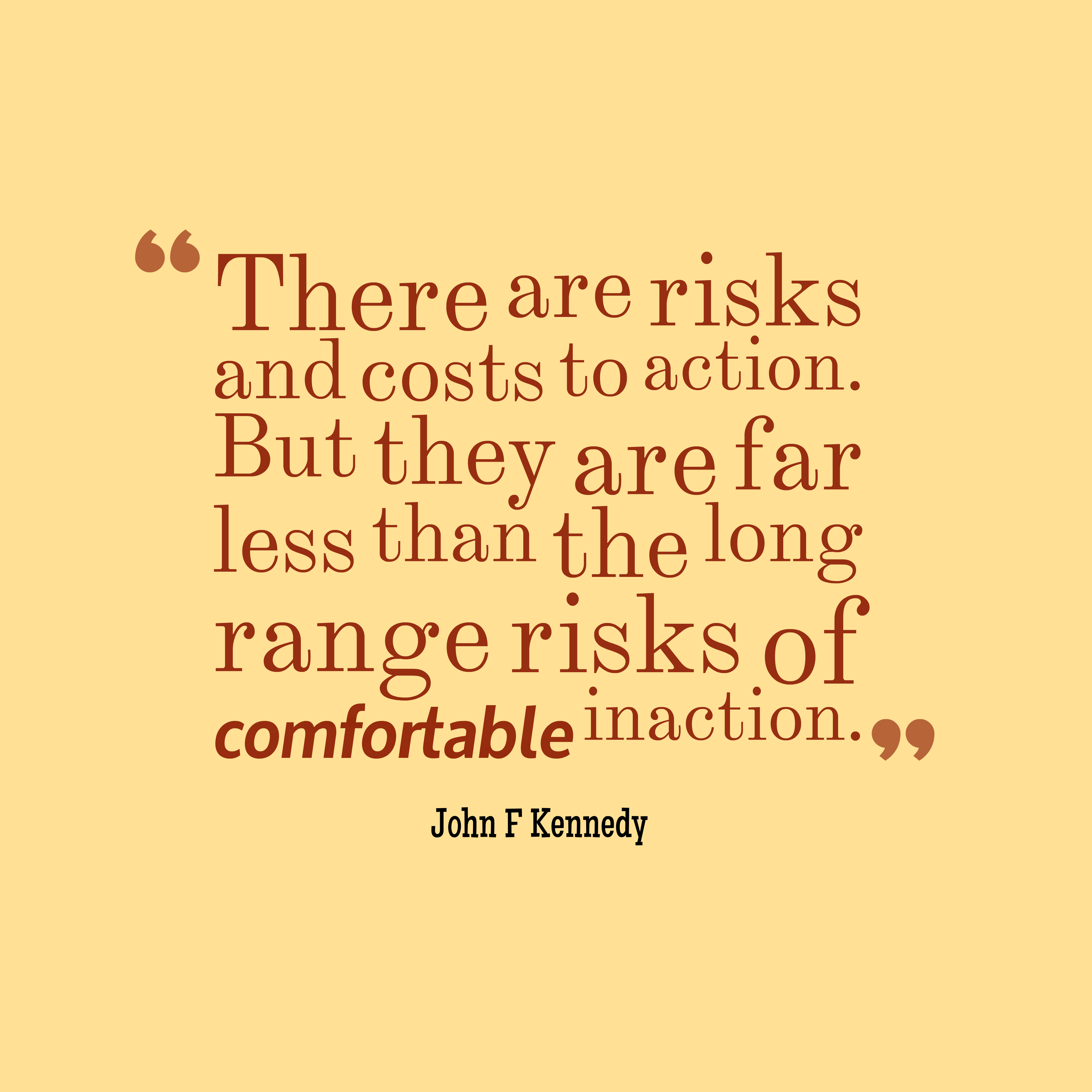 Quotes image of There are risks and costs to action. But they are far less than the long range risks of comfortable inaction.