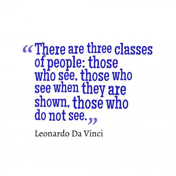 Leonardo Da Vinci 's quote about . There are three classes of…