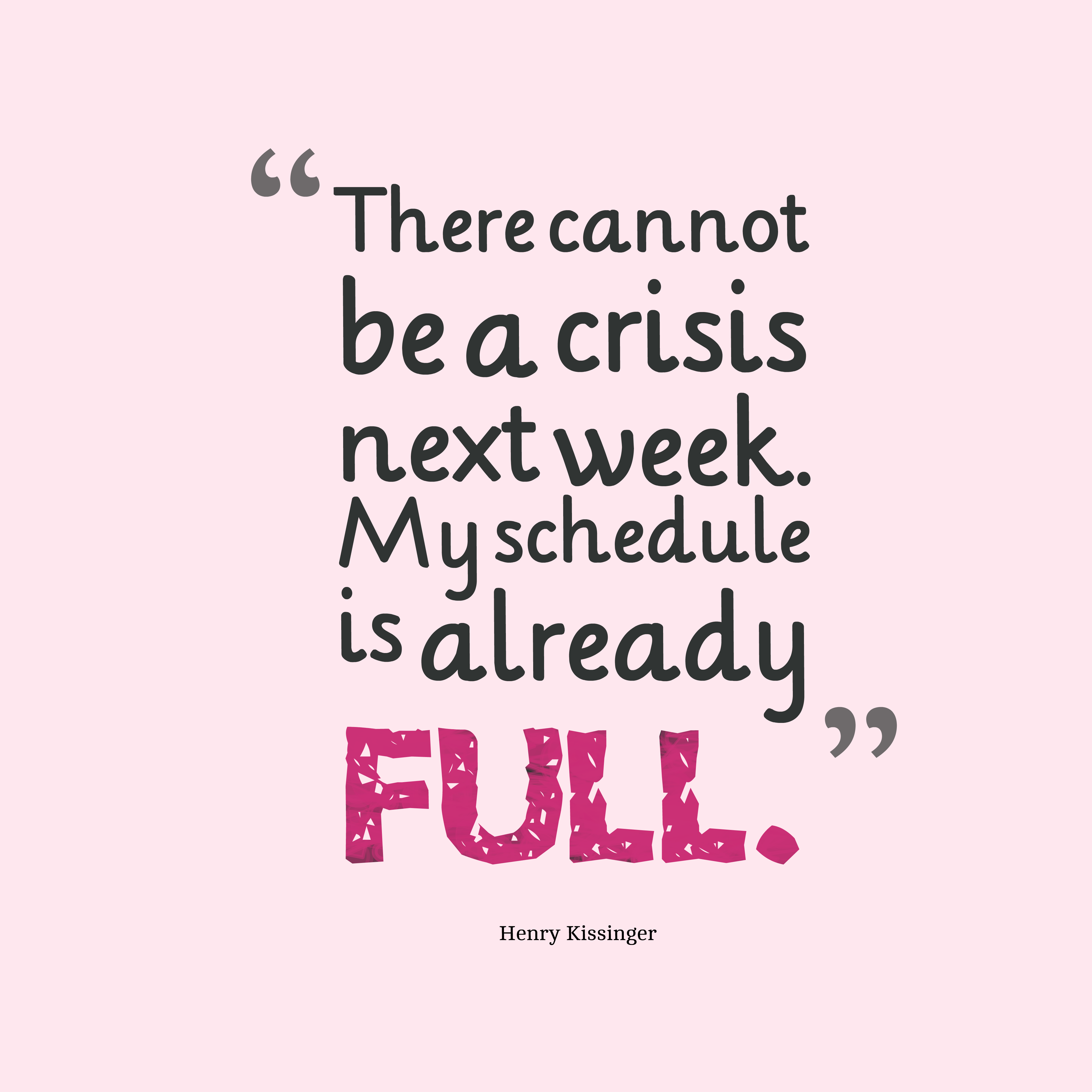 Quotes image of There cannot be a crisis next week. My schedule is already full.