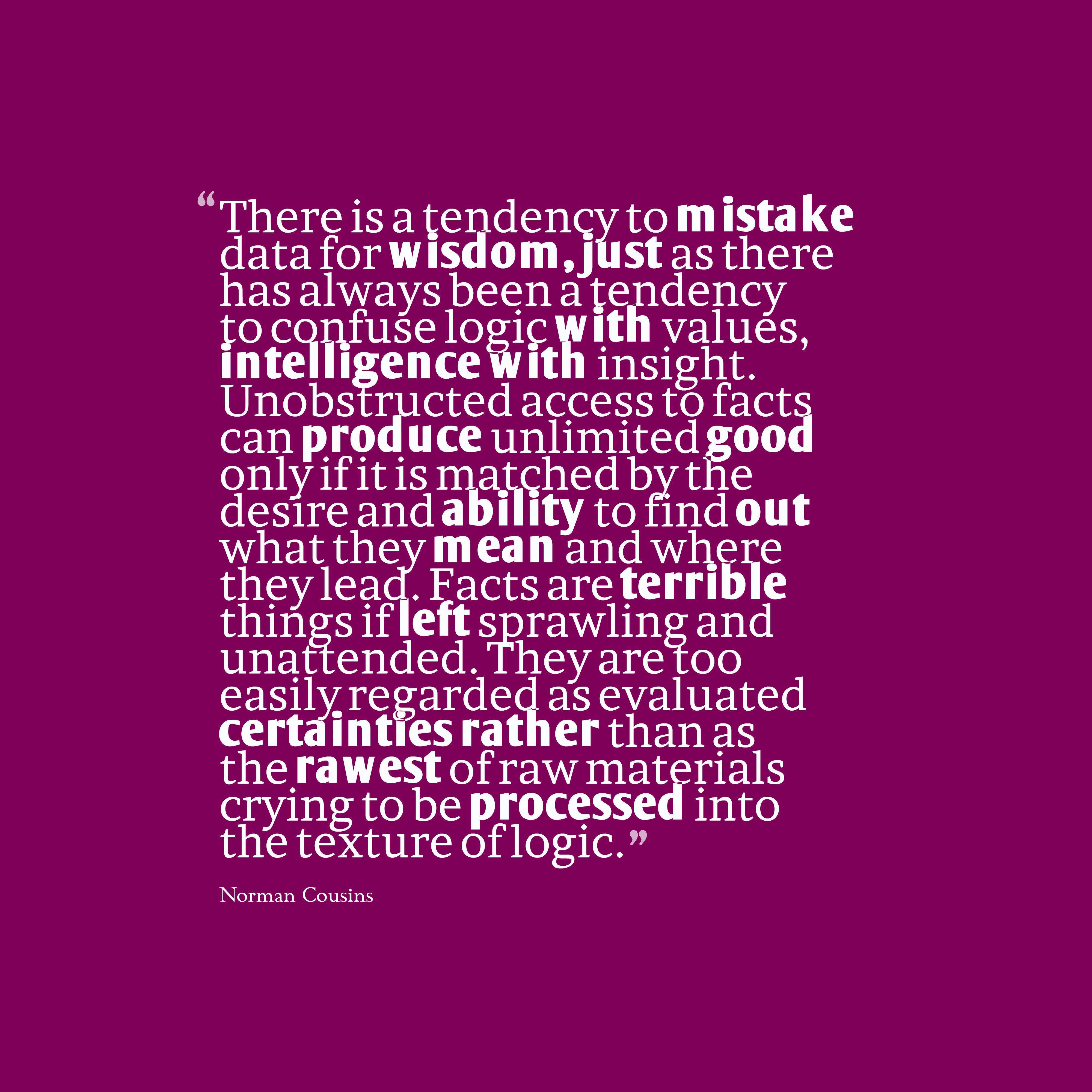 Quotes image of There is a tendency to mistake data for wisdom, just as there has always been a tendency to confuse logic with values, intelligence with insight. Unobstructed access to facts can produce unlimited good only if it is matched by the desire and ability to find out what they mean and where they lead. Facts are terrible things if left sprawling and unattended. They are too easily regarded as evaluated certainties rather than as the rawest of raw materials crying to be processed into the texture of logic.