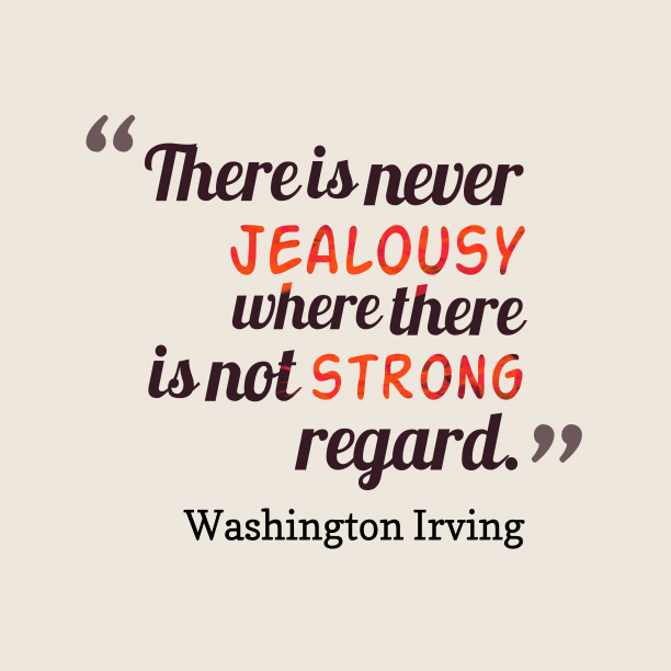 Washington Irving 's quote about . There is never jealousy where…