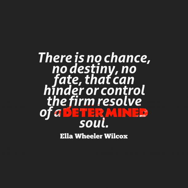Ella Wheeler Wilcox 's quote about . There is no chance, no…