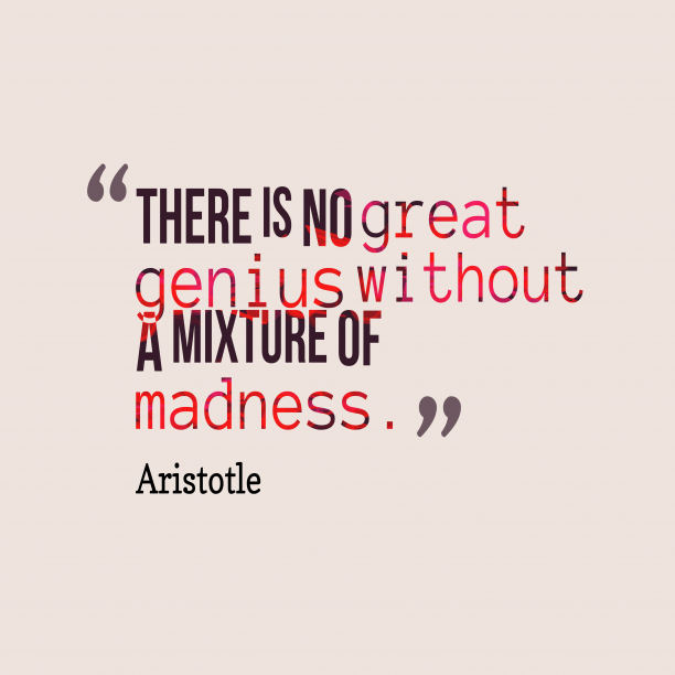 Aristotle 's quote about . There is no great genius…