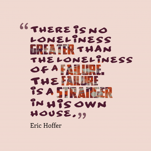 Eric Hoffer 's quote about . There is no loneliness greater…