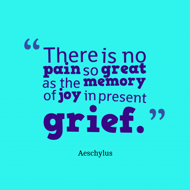 Aeschylus 's quote about . There is no pain so…