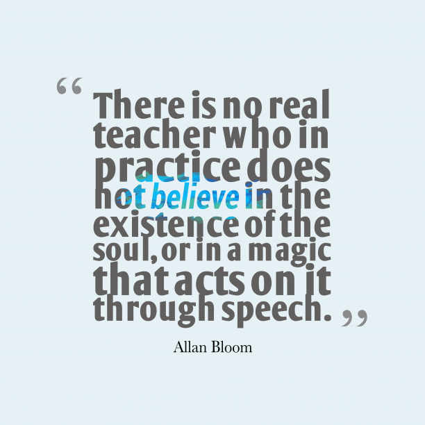 Allan Bloom 's quote about . There is no real teacher…