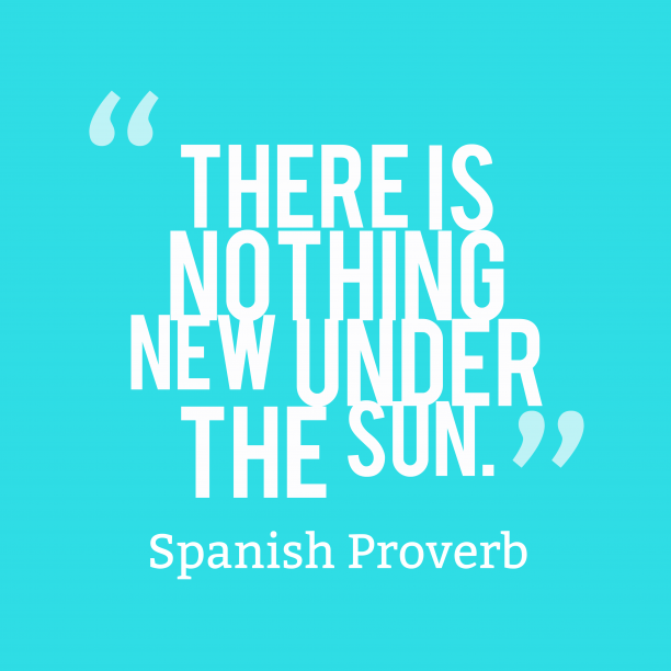 Spanish Wisdom 's quote about Sun. There is nothing new under…
