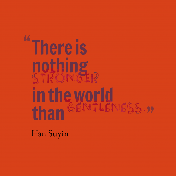 Han Suyin 's quote about Gentleness. There is nothing stronger in…