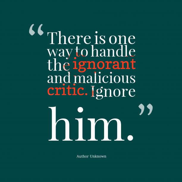 Author Unknown 's quote about critic,ignore. There is one way to…