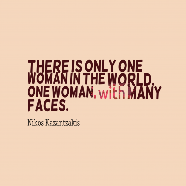 Nikos Kazantzakis 's quote about woman, life. There is only one woman…