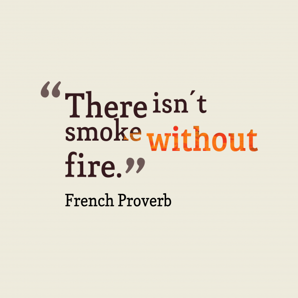 French Wisdom 's quote about Smoke, fire. There isn't smoke without fire….