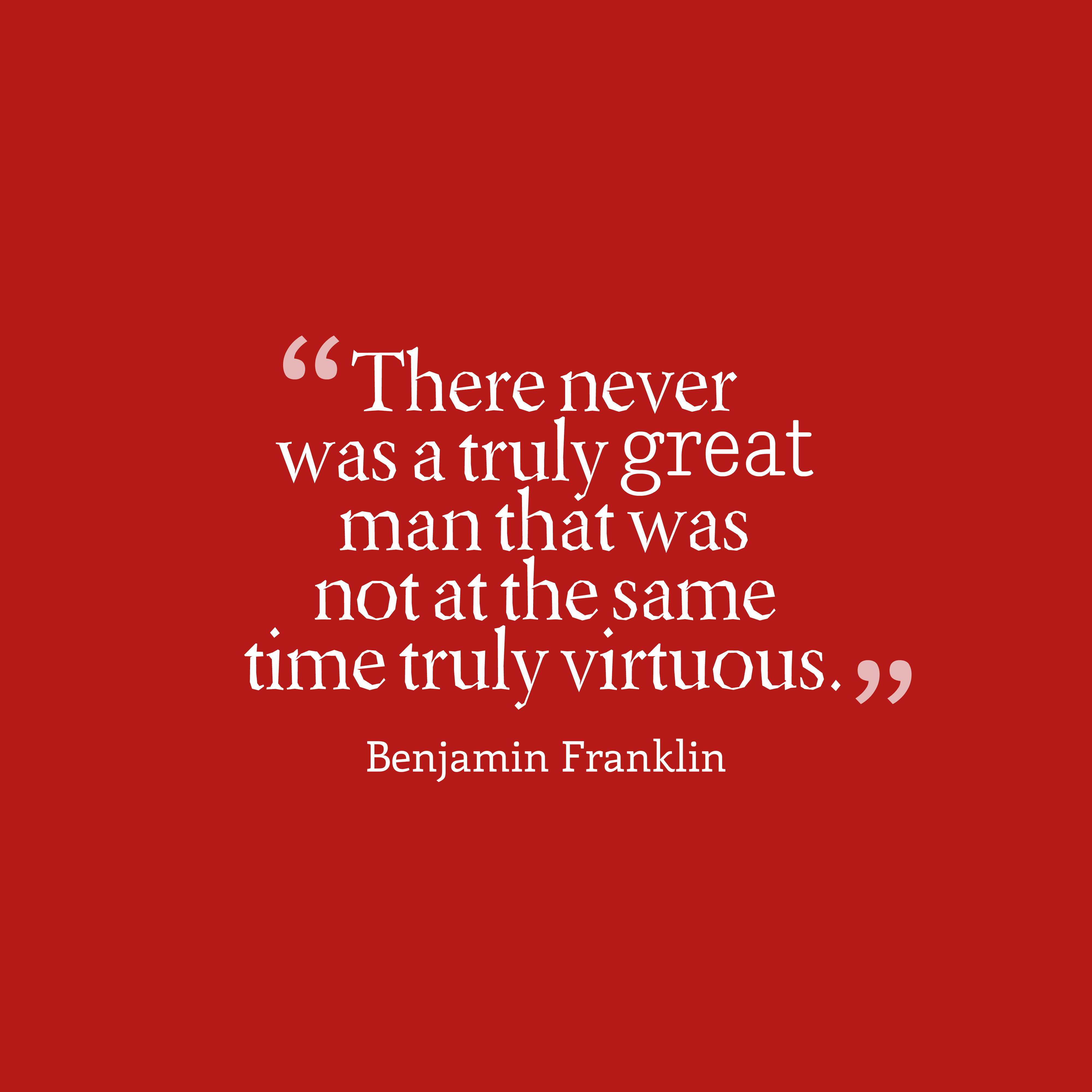 Quotes image of There never was a truly great man that was not at the same time truly virtuous.
