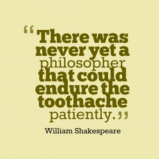 William Shakespeare 's quote about toothache. There was never yet a…