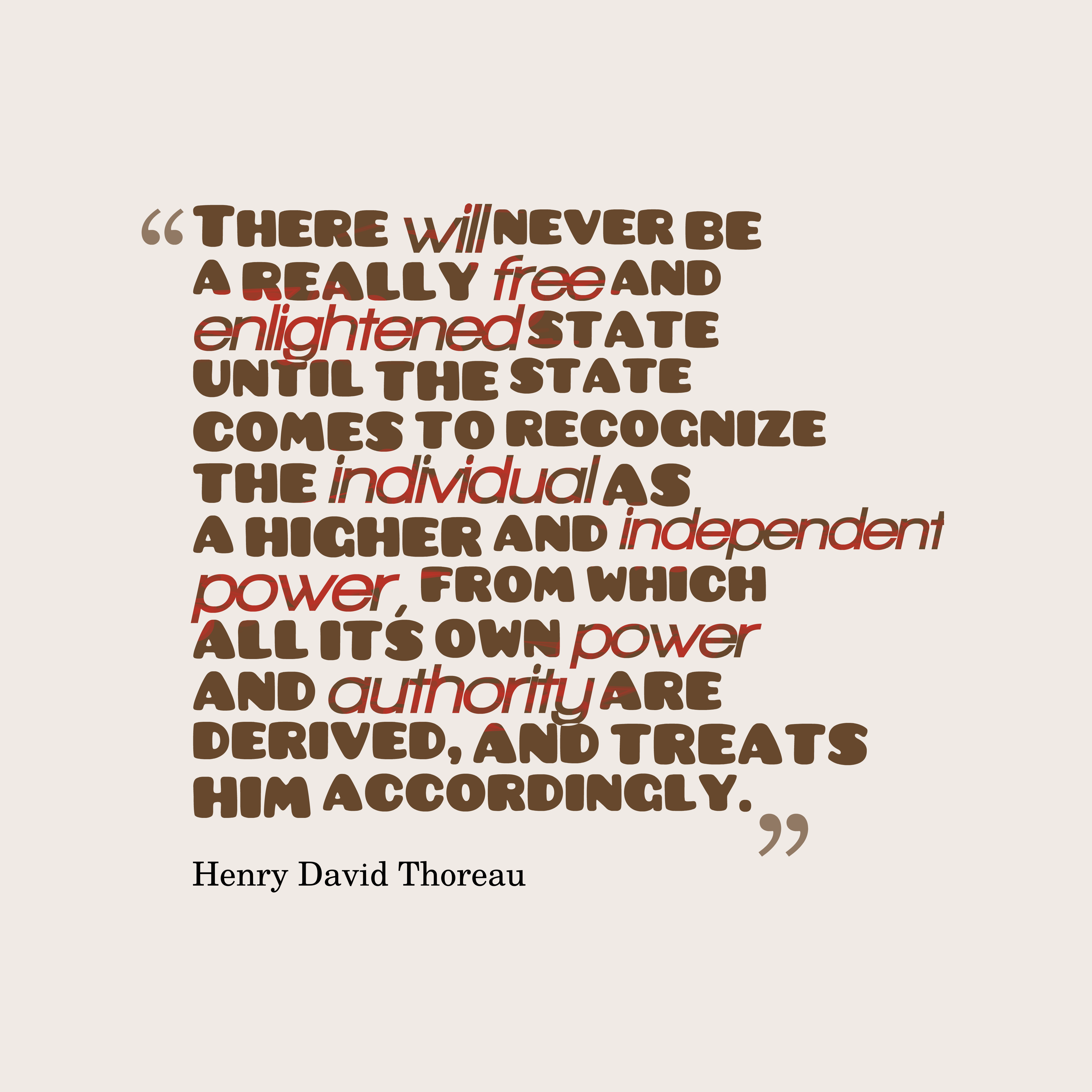 Quotes image of There will never be a really free and enlightened state until the state comes to recognize the individual as a higher and independent power, from which all its own power and authority are derived, and treats him accordingly.