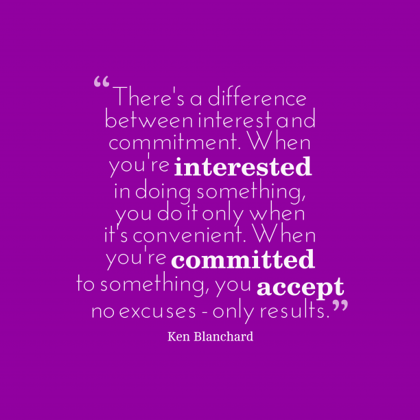 Ken Blanchard 's quote about interest,commitment. There's a difference between interest…