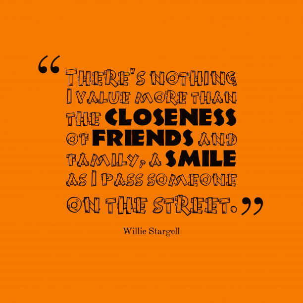 Willie Stargell 's quote about friends,family. There's nothing I value more…