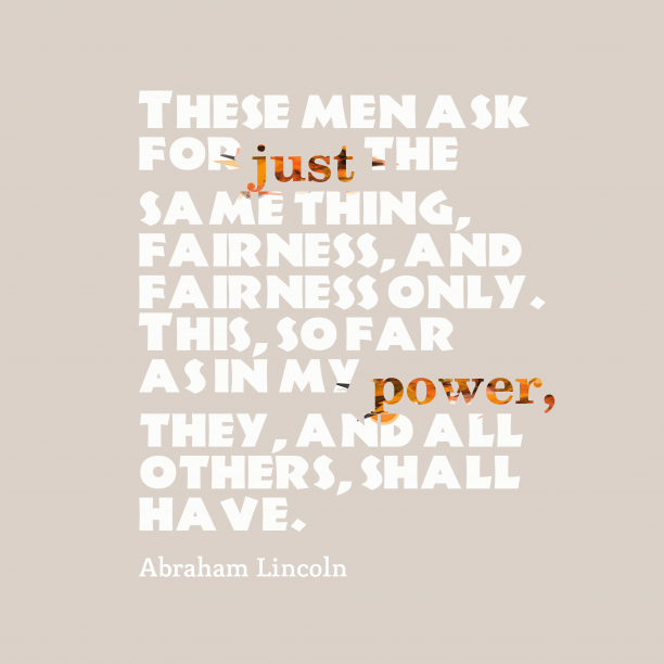 Abraham Lincoln 's quote about fairness. These men ask for just…