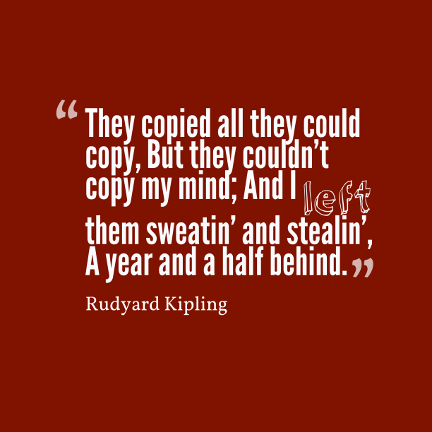 Rudyard Kipling 's quote about . They copied all they could…