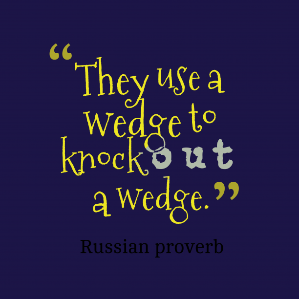 Russian proverb 's quote about . They use a wedge to…