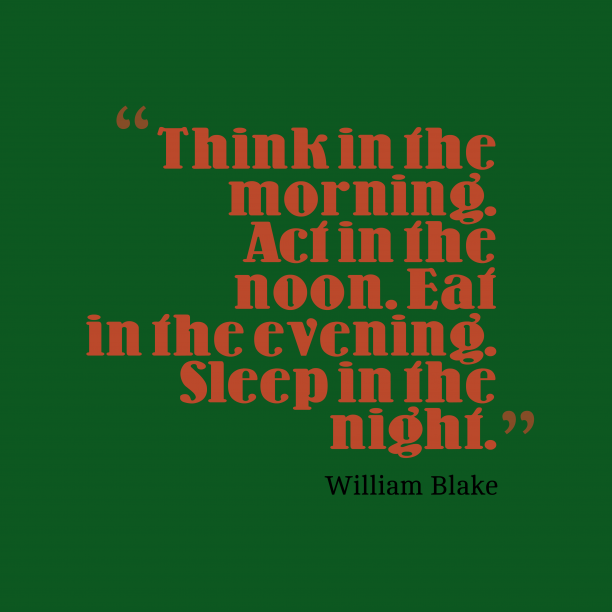 William Blake 's quote about . Think in the morning. Act…