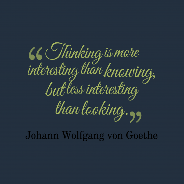 Johann Wolfgang von Goethe 's quote about . Thinking is more interesting than…