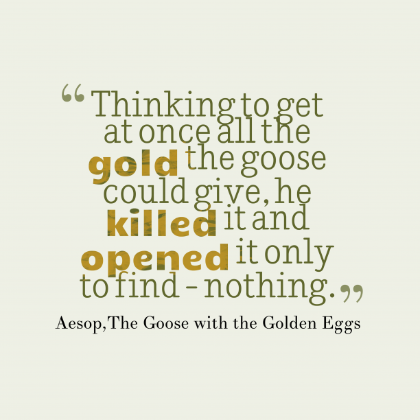 The Goose with the Golden Eggs 's quote about . Thinking to get at once…