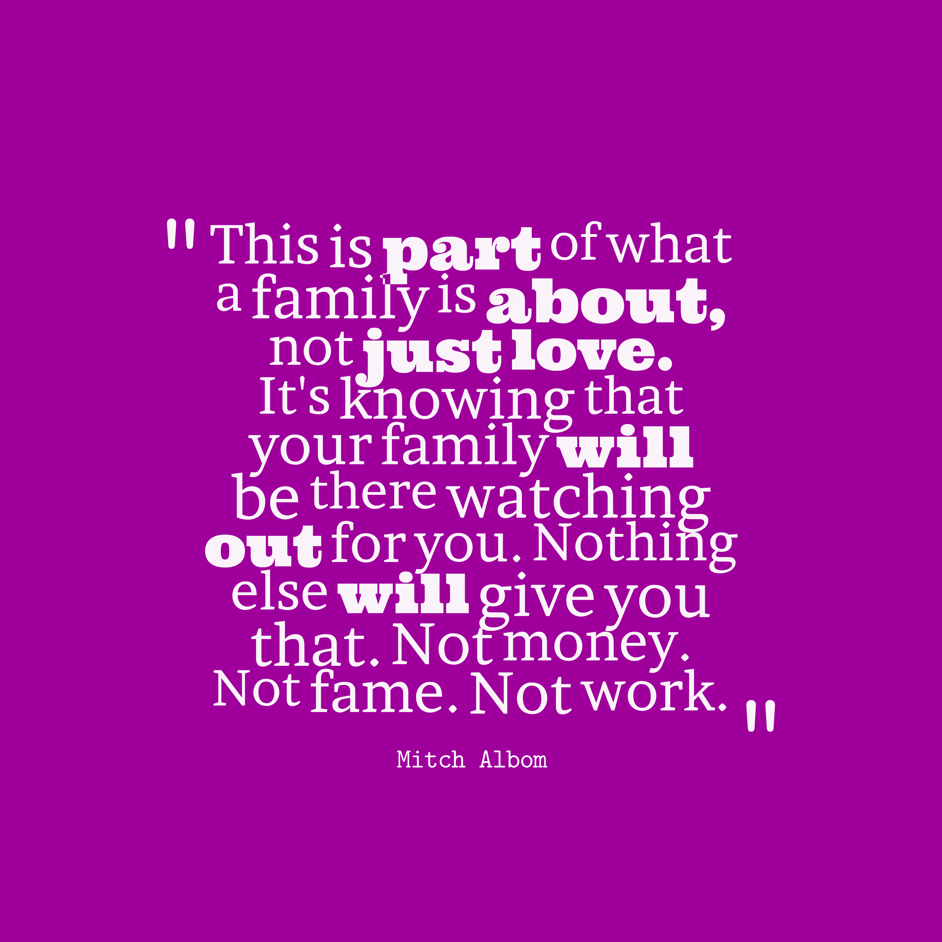 Quotes image of This is part of what a family is about, not just love. It's knowing that your family will be there watching out for you. Nothing else will give you that. Not money. Not fame. Not work.
