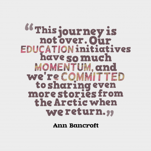 Ann Bancroft 's quote about . This journey is not over….