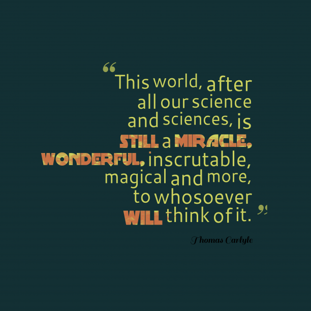 Thomas Carlyle 's quote about science . This world, after all our…
