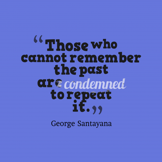 George Santayana 's quote about Past. Those who cannot remember the…
