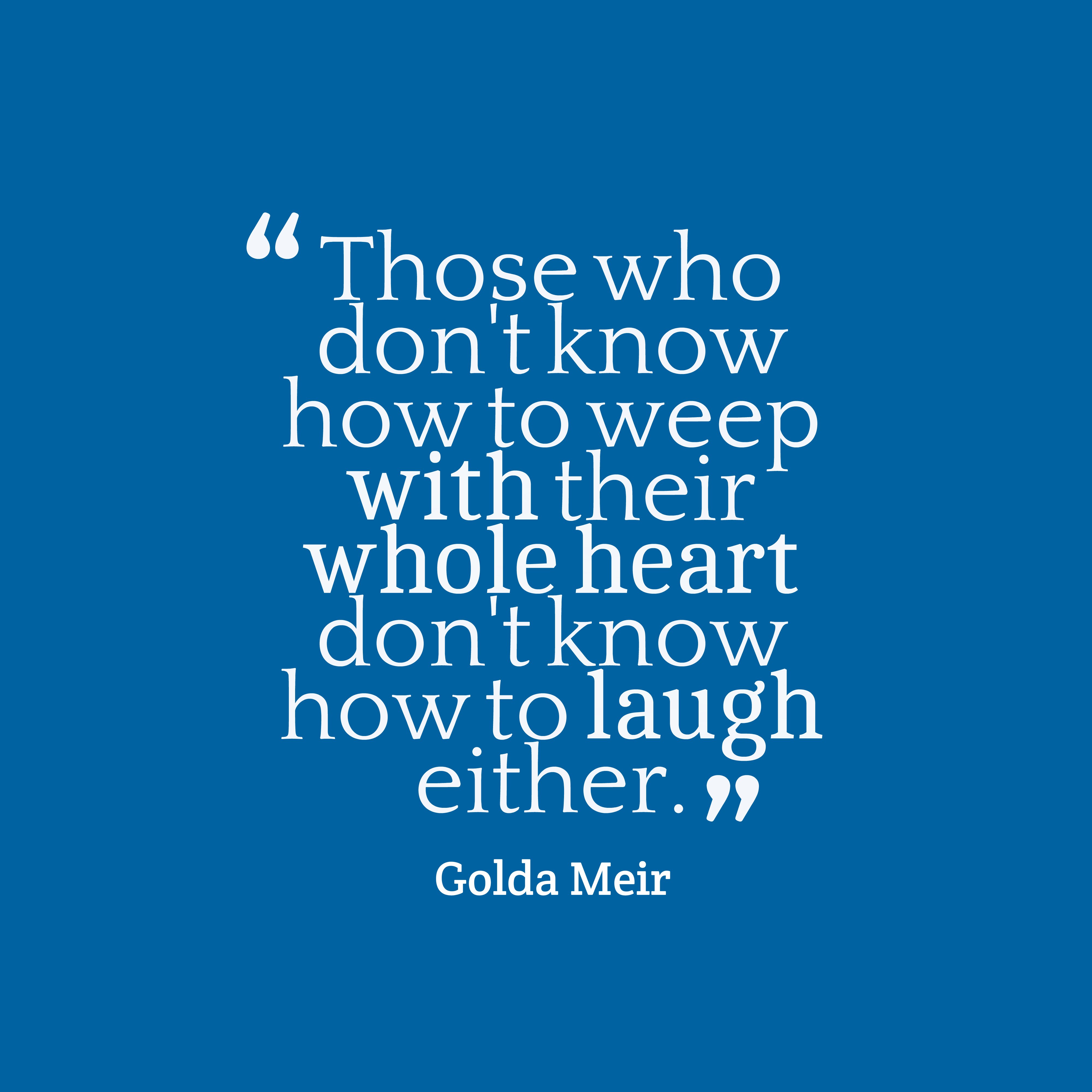 Quotes image of Those who don't know how to weep with their whole heart don't know how to laugh either.