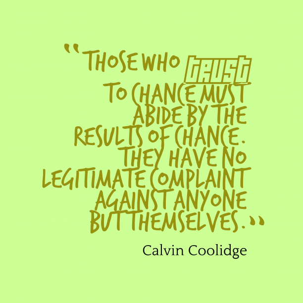 Calvin Coolidge 's quote about chance. Those who trust to chance…