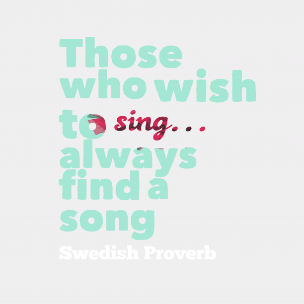 Swedish Wisdom 's quote about . Those who wish to sing……
