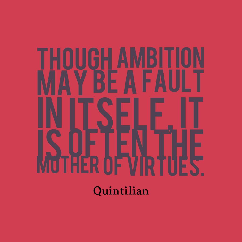 Quintilian quote about ambition.
