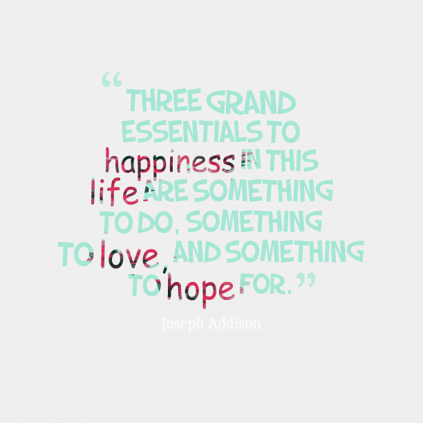 Joseph Addison 's quote about . Three grand essentials to happiness…