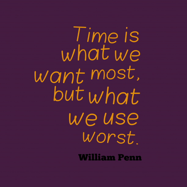 William Penn 's quote about time. Time is what we want…