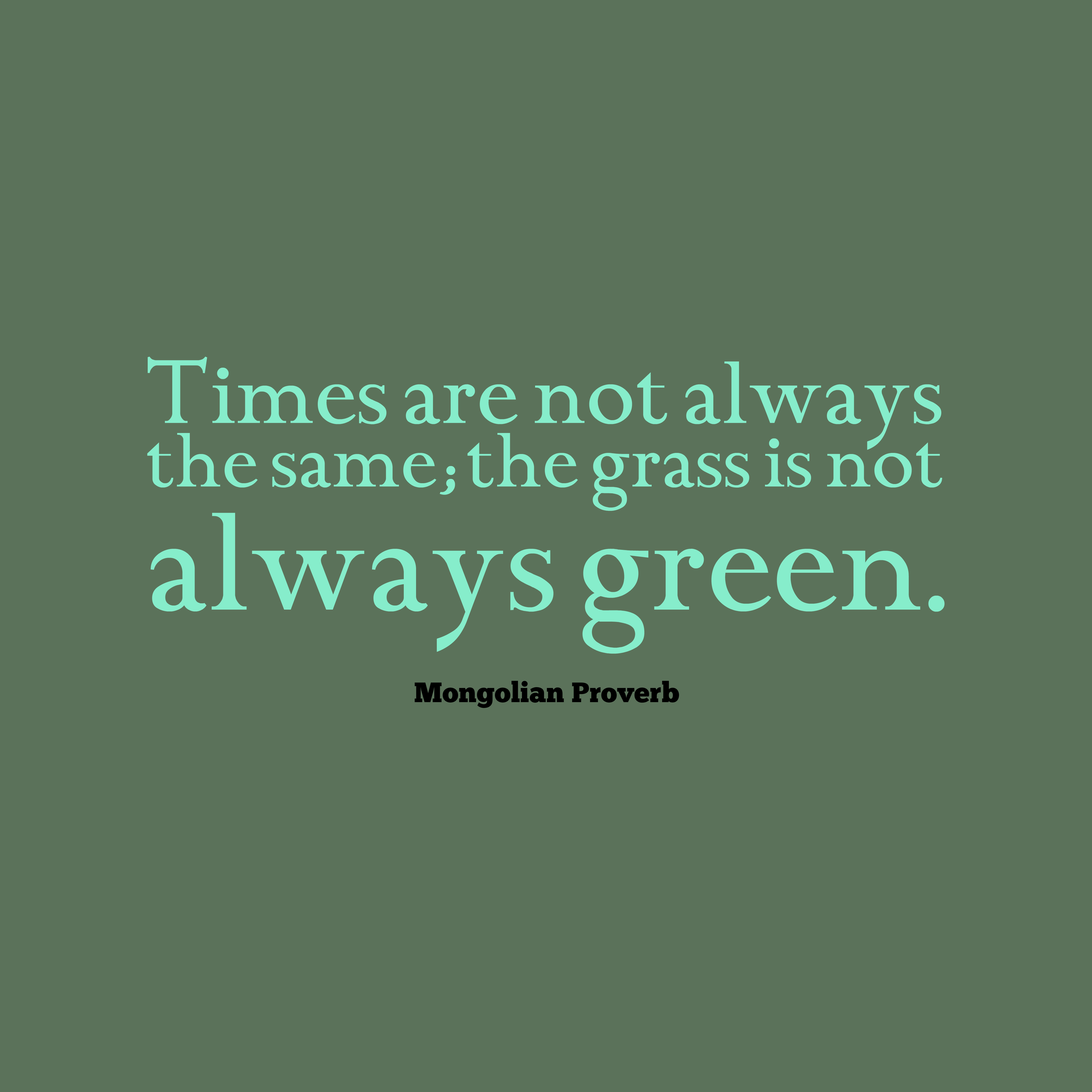 Quotes image of Times are not always the same; the grass is not always green.
