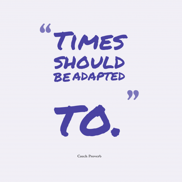 Czech Wisdom 's quote about Time, adapted. Times should be adapted to….