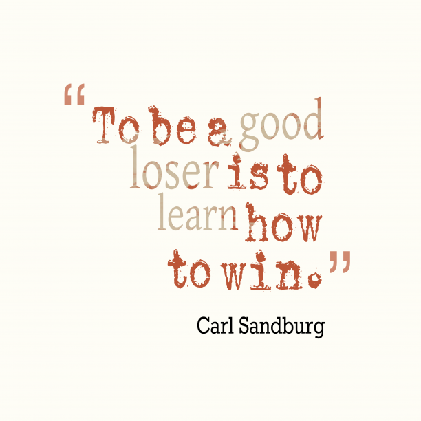 Carl Sandburg 's quote about . To be a good loser…