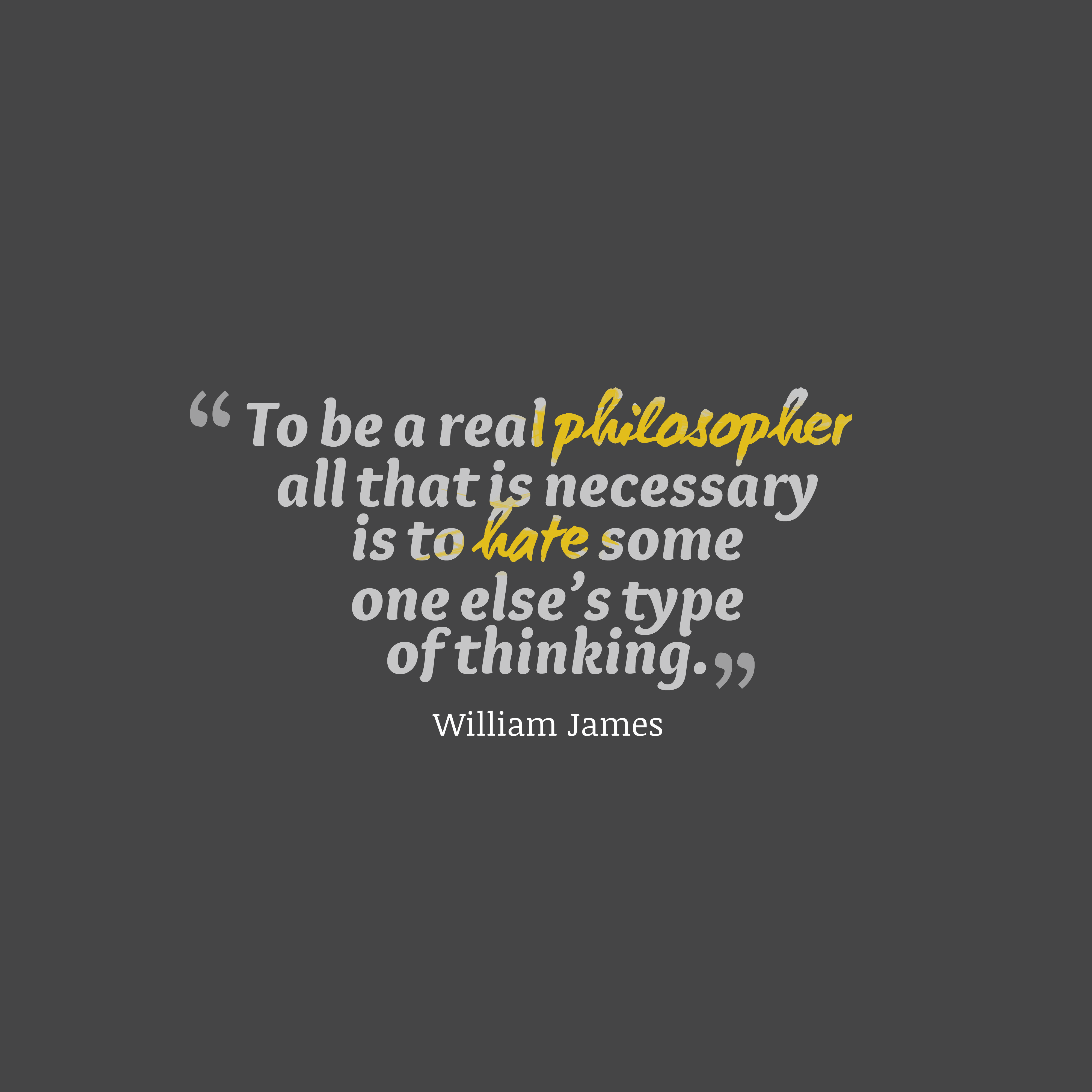 Quotes image of To be a real philosopher all that is necessary is to hate some one else's type of thinking.