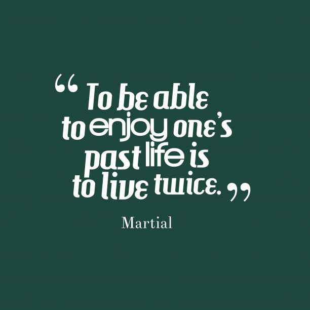 Martial 's quote about life. To be able to enjoy…
