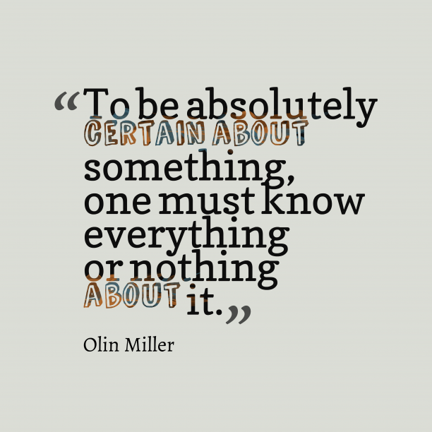 Olin Miller 's quote about knowledge. To be absolutely certain about…
