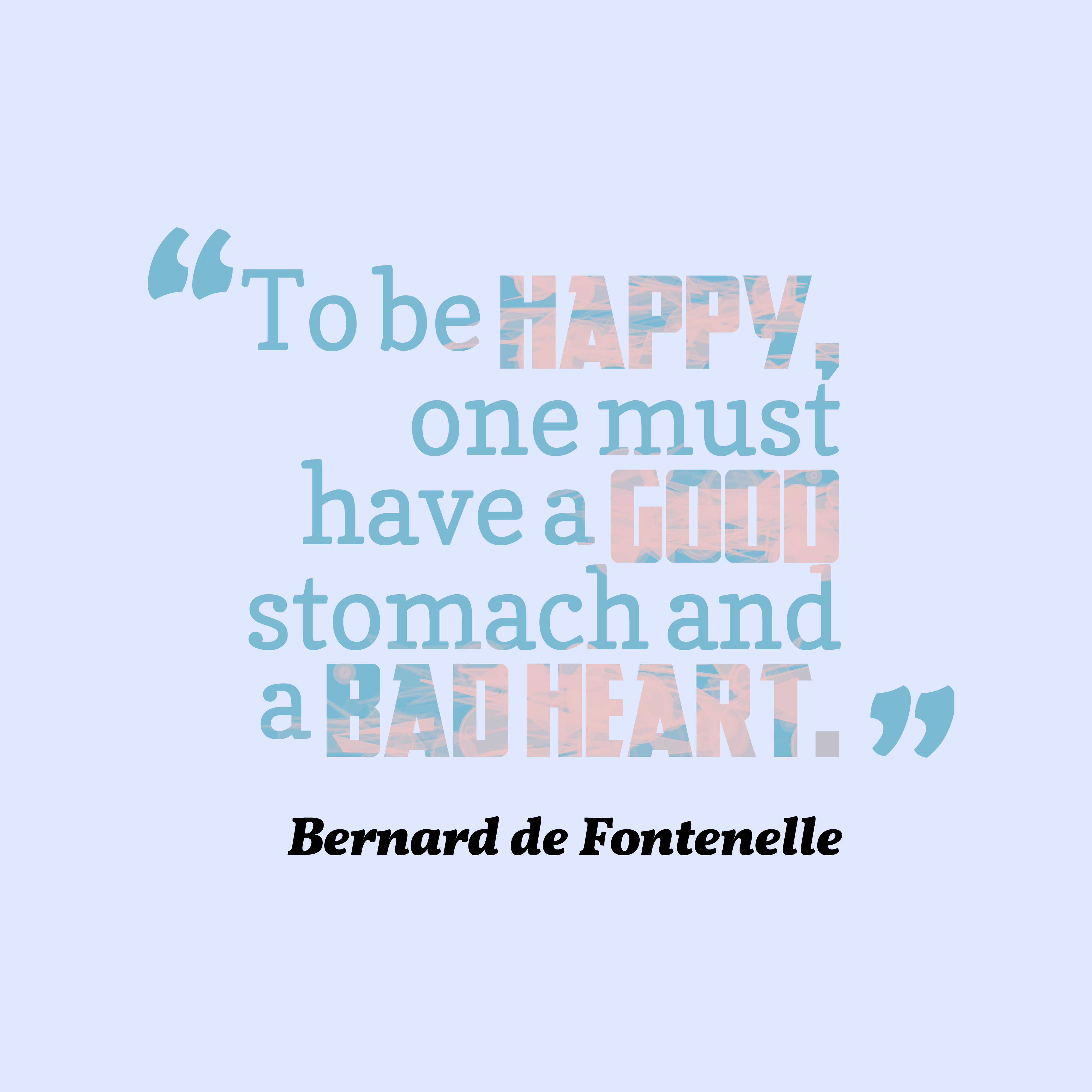 Quotes image of To be happy, one must have a good stomach and a bad heart.