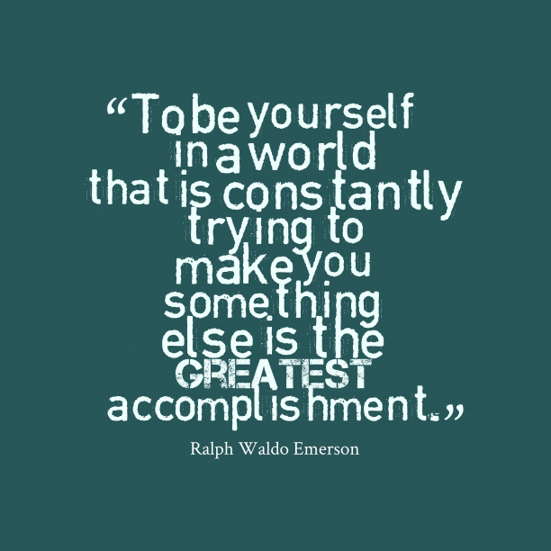 Ralph Waldo Emerson 's quote about effort, life. To be yourself in a…