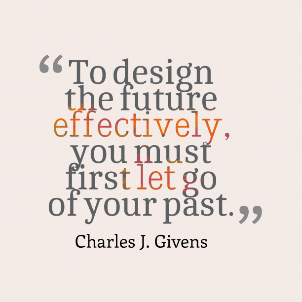 Charles J. Givens 's quote about future,past. To design the future effectively,…